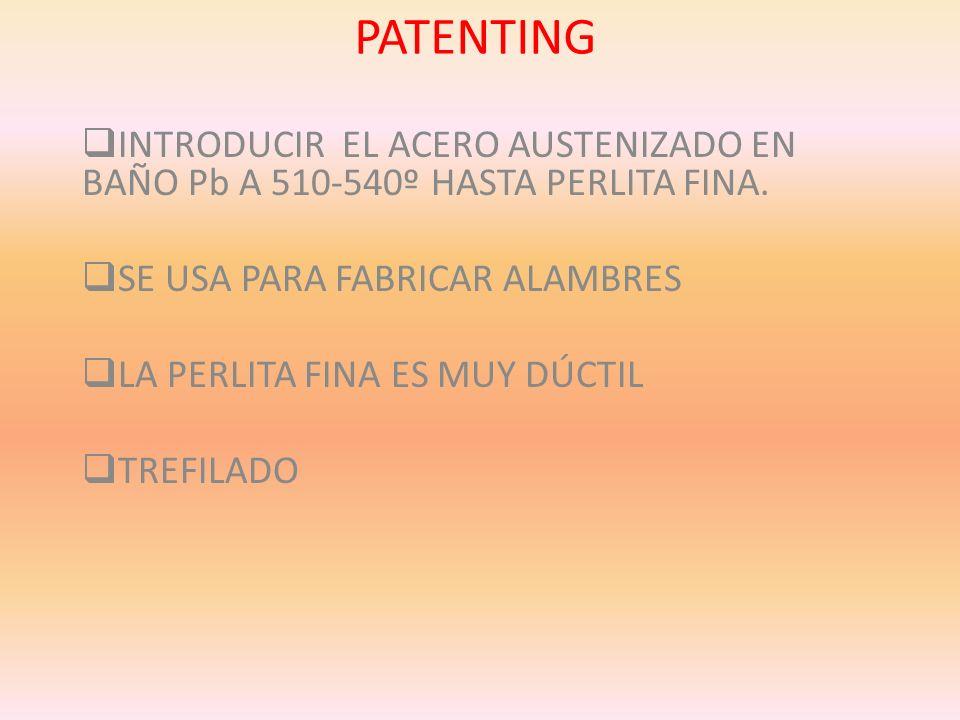 PATENTING INTRODUCIR EL ACERO AUSTENIZADO EN BAÑO Pb A 510-540º HASTA PERLITA FINA. SE USA PARA FABRICAR ALAMBRES LA PERLITA FINA ES MUY DÚCTIL TREFIL