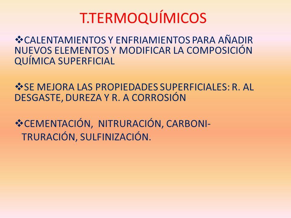 T.TERMOQUÍMICOS CALENTAMIENTOS Y ENFRIAMIENTOS PARA AÑADIR NUEVOS ELEMENTOS Y MODIFICAR LA COMPOSICIÓN QUÍMICA SUPERFICIAL SE MEJORA LAS PROPIEDADES S