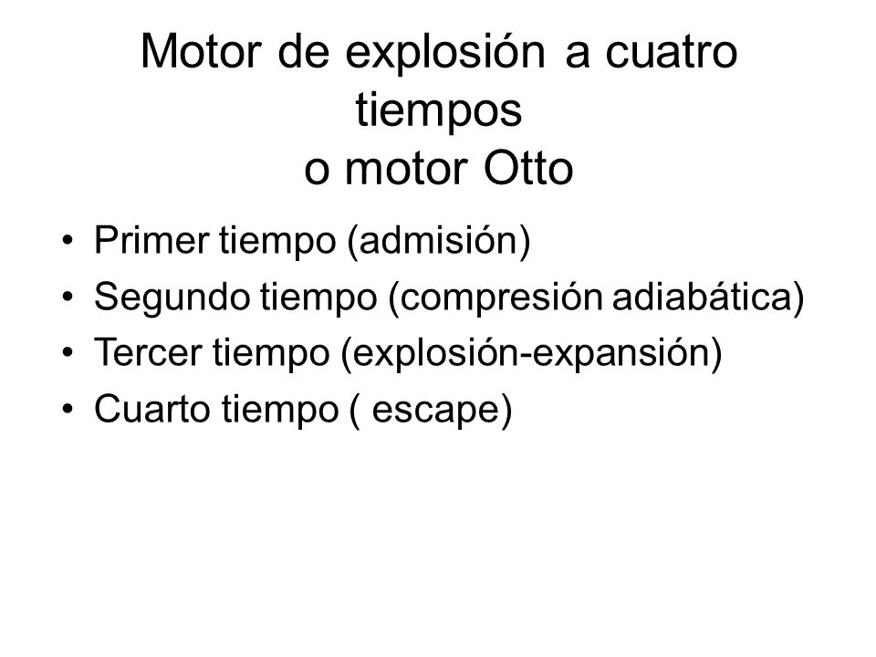 Motor de explosión a cuatro tiempos o motor Otto Primer tiempo (admisión) Segundo tiempo (compresión adiabática) Tercer tiempo (explosión-expansión) C