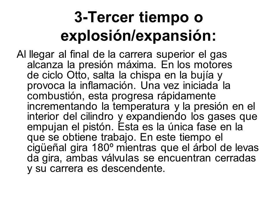 3-Tercer tiempo o explosión/expansión: Al llegar al final de la carrera superior el gas alcanza la presión máxima. En los motores de ciclo Otto, salta
