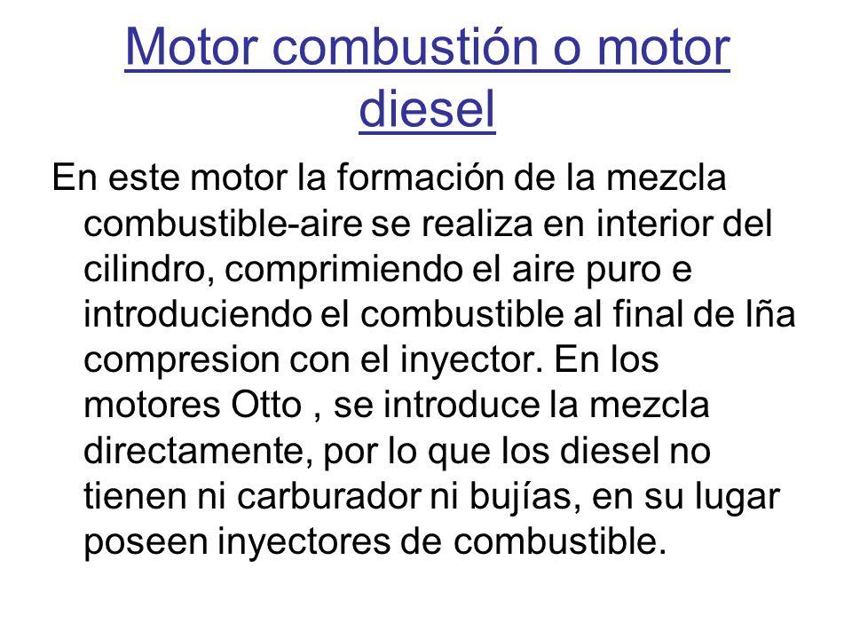Motor combustión o motor diesel En este motor la formación de la mezcla combustible-aire se realiza en interior del cilindro, comprimiendo el aire pur