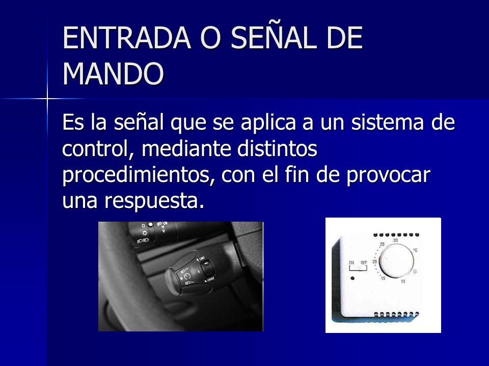 ENTRADA O SEÑAL DE MANDO Es la señal que se aplica a un sistema de control, mediante distintos procedimientos, con el fin de provocar una respuesta.