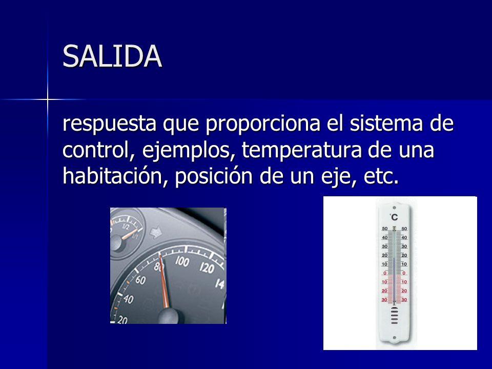 SALIDA respuesta que proporciona el sistema de control, ejemplos, temperatura de una habitación, posición de un eje, etc.