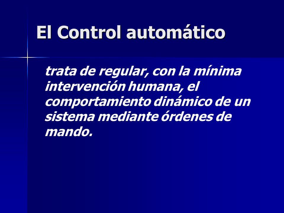 El Control automático trata de regular, con la mínima intervención humana, el comportamiento dinámico de un sistema mediante órdenes de mando.