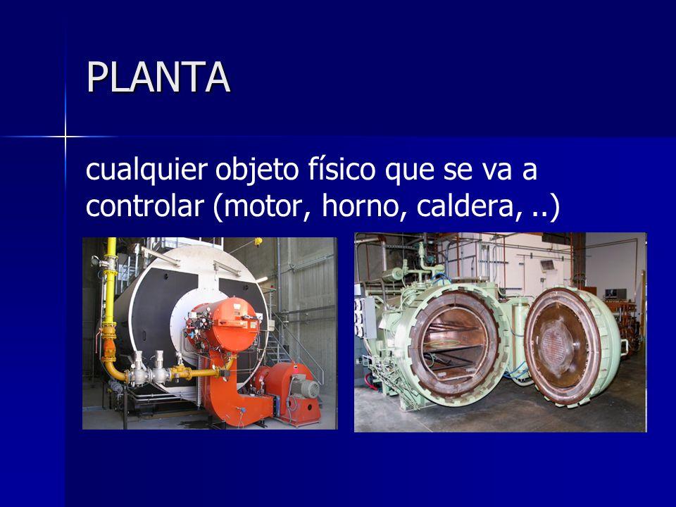 PLANTA cualquier objeto físico que se va a controlar (motor, horno, caldera,..)