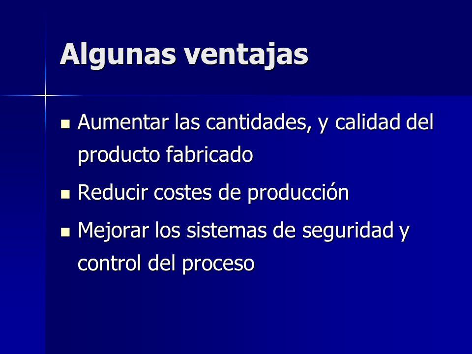 Algunas ventajas Aumentar las cantidades, y calidad del producto fabricado Aumentar las cantidades, y calidad del producto fabricado Reducir costes de