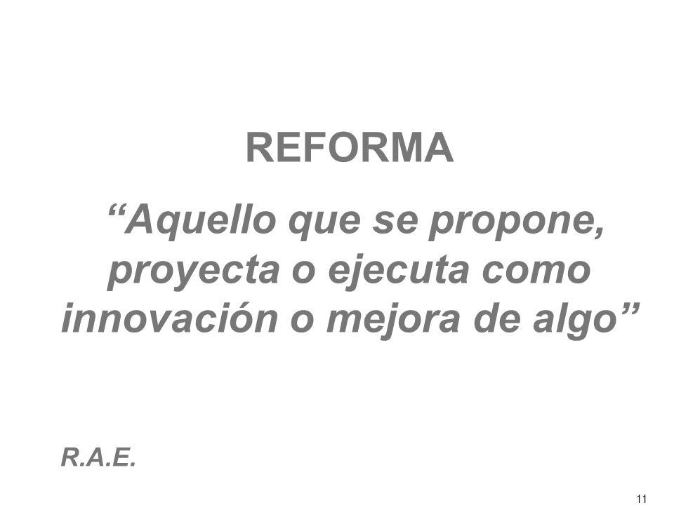 11 REFORMA Aquello que se propone, proyecta o ejecuta como innovación o mejora de algo R.A.E.