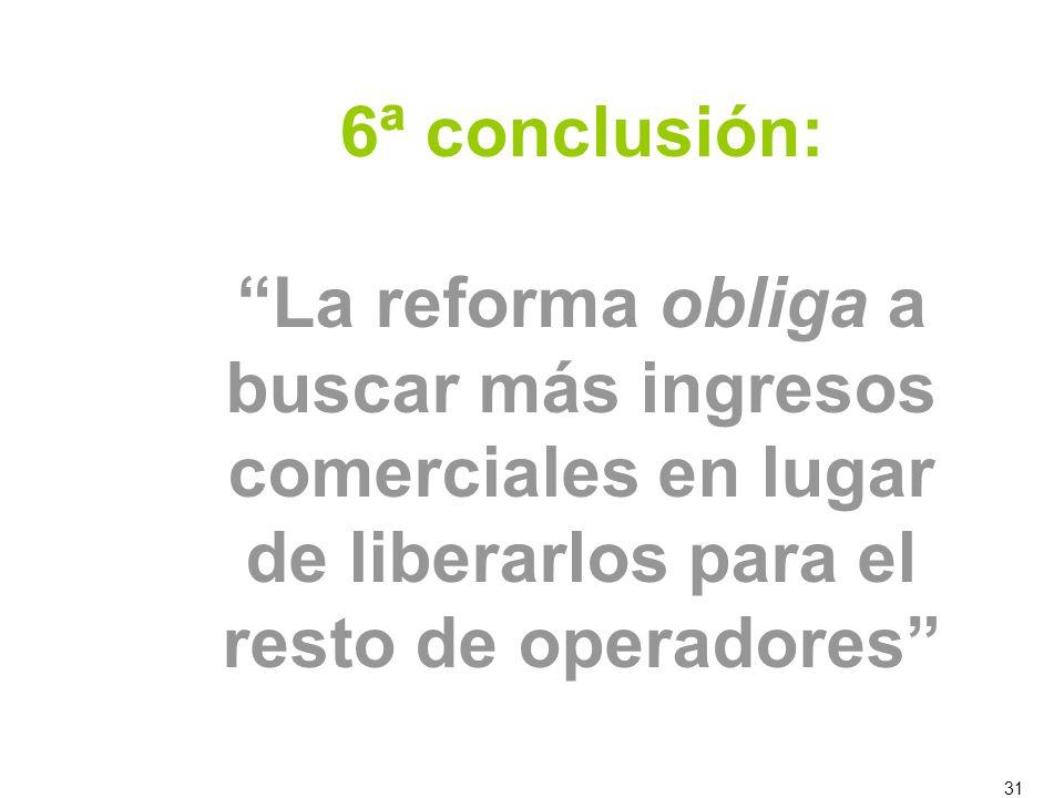 31 6ª conclusión: La reforma obliga a buscar más ingresos comerciales en lugar de liberarlos para el resto de operadores