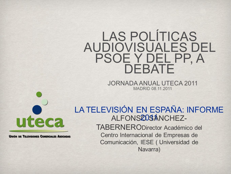 ALFONSO SÁNCHEZ- TABERNERO Director Académico del Centro Internacional de Empresas de Comunicación, IESE ( Universidad de Navarra) LA TELEVISIÓN EN ESPAÑA: INFORME 2011 JORNADA ANUAL UTECA 2011 MADRID 08.11.2011 LAS POLÍTICAS AUDIOVISUALES DEL PSOE Y DEL PP, A DEBATE