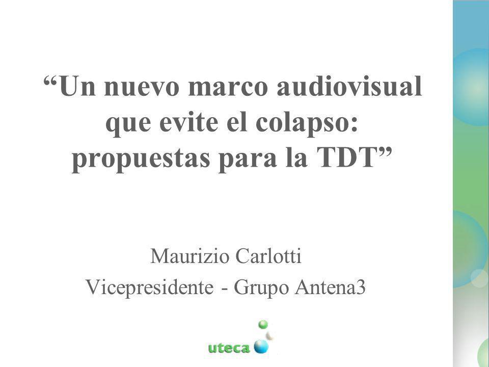 Un nuevo marco audiovisual que evite el colapso: propuestas para la TDT Maurizio Carlotti Vicepresidente - Grupo Antena3