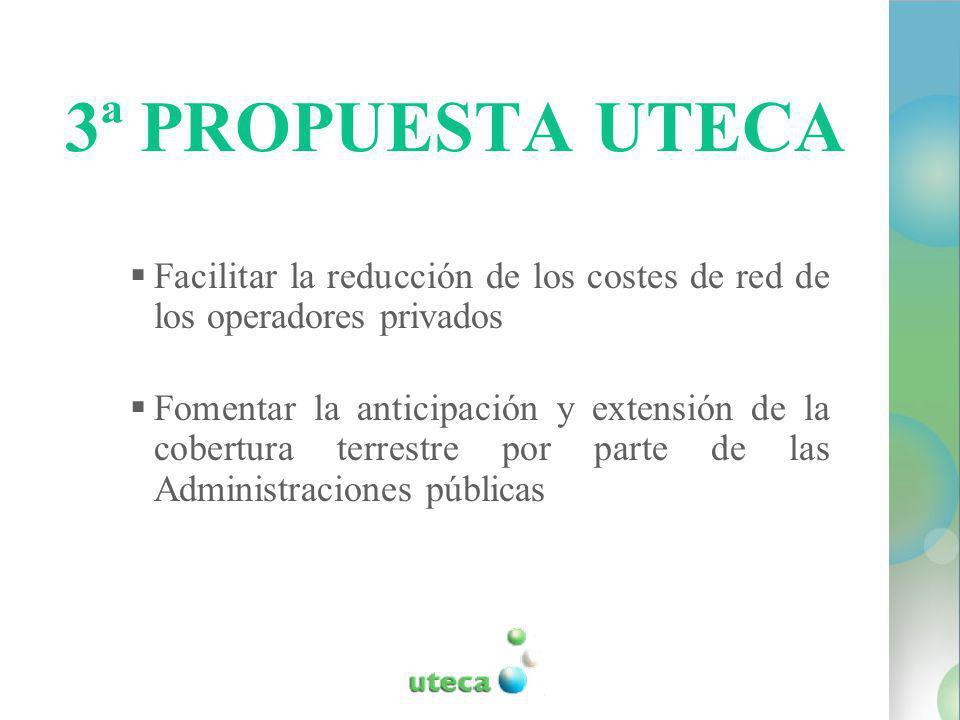 3ª PROPUESTA UTECA Facilitar la reducción de los costes de red de los operadores privados Fomentar la anticipación y extensión de la cobertura terrestre por parte de las Administraciones públicas