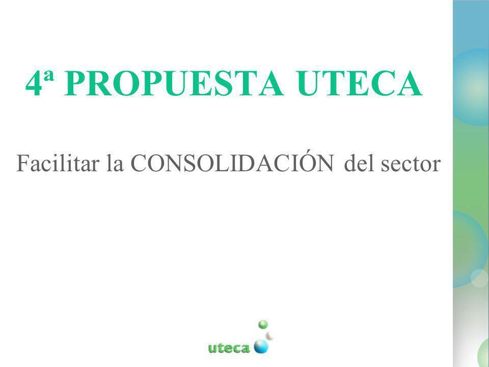 4ª PROPUESTA UTECA Facilitar la CONSOLIDACIÓN del sector