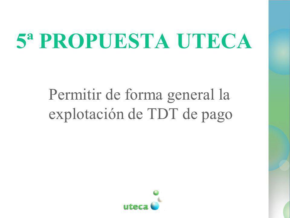 5ª PROPUESTA UTECA Permitir de forma general la explotación de TDT de pago