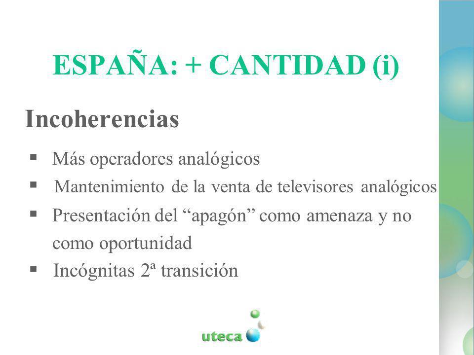 ESPAÑA: + CANTIDAD (i) Incoherencias Más operadores analógicos Mantenimiento de la venta de televisores analógicos Presentación del apagón como amenaza y no como oportunidad Incógnitas 2ª transición