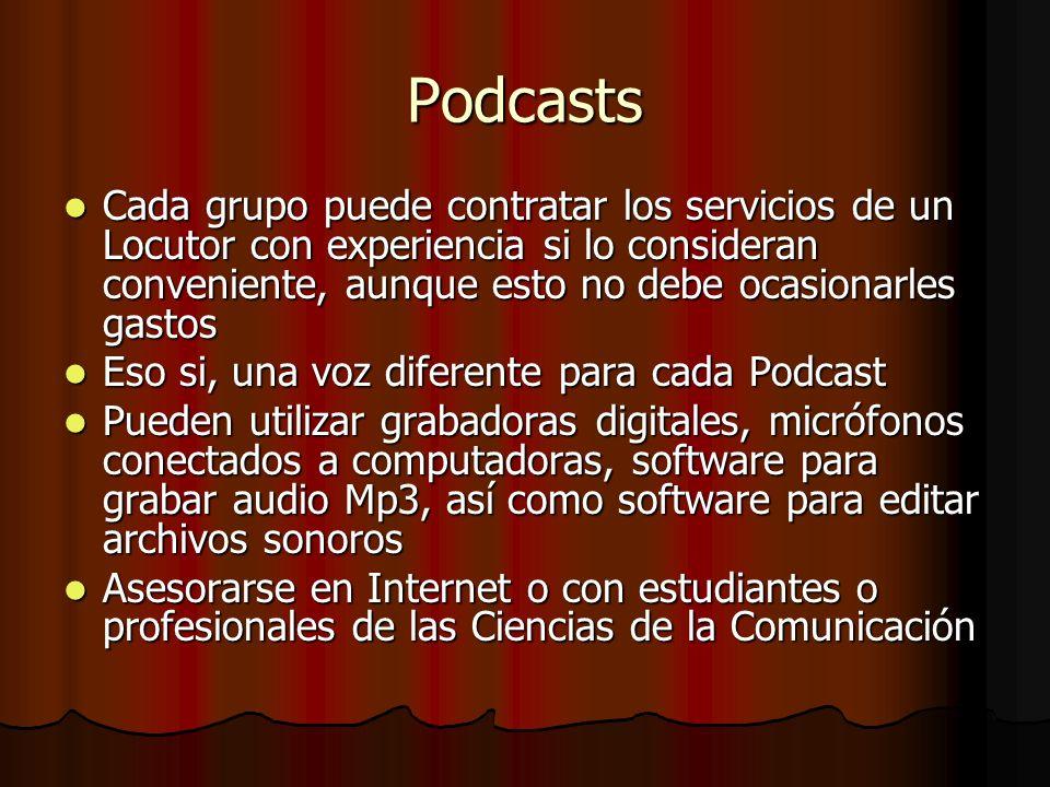 Podcasts Cada grupo puede contratar los servicios de un Locutor con experiencia si lo consideran conveniente, aunque esto no debe ocasionarles gastos Cada grupo puede contratar los servicios de un Locutor con experiencia si lo consideran conveniente, aunque esto no debe ocasionarles gastos Eso si, una voz diferente para cada Podcast Eso si, una voz diferente para cada Podcast Pueden utilizar grabadoras digitales, micrófonos conectados a computadoras, software para grabar audio Mp3, así como software para editar archivos sonoros Pueden utilizar grabadoras digitales, micrófonos conectados a computadoras, software para grabar audio Mp3, así como software para editar archivos sonoros Asesorarse en Internet o con estudiantes o profesionales de las Ciencias de la Comunicación Asesorarse en Internet o con estudiantes o profesionales de las Ciencias de la Comunicación