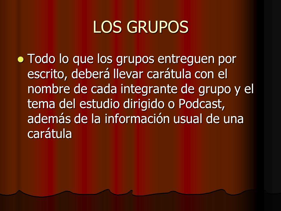 LOS GRUPOS Todo lo que los grupos entreguen por escrito, deberá llevar carátula con el nombre de cada integrante de grupo y el tema del estudio dirigi