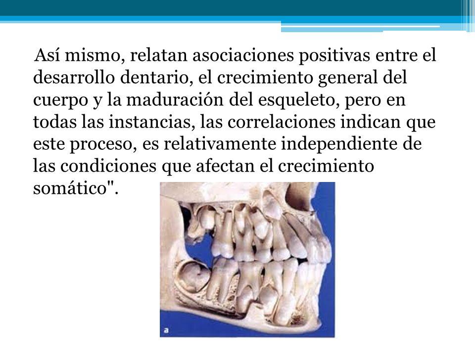 Así mismo, relatan asociaciones positivas entre el desarrollo dentario, el crecimiento general del cuerpo y la maduración del esqueleto, pero en todas