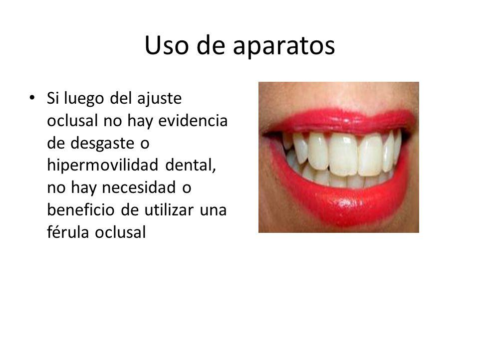 Uso de aparatos Si luego del ajuste oclusal no hay evidencia de desgaste o hipermovilidad dental, no hay necesidad o beneficio de utilizar una férula