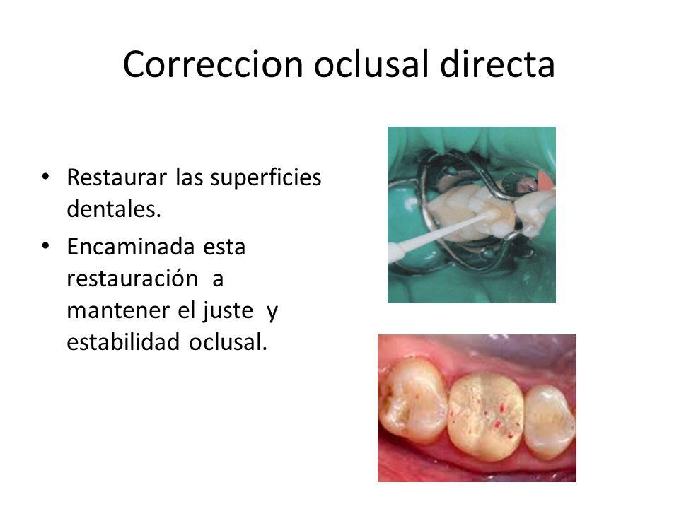 Correccion oclusal directa Restaurar las superficies dentales. Encaminada esta restauración a mantener el juste y estabilidad oclusal.