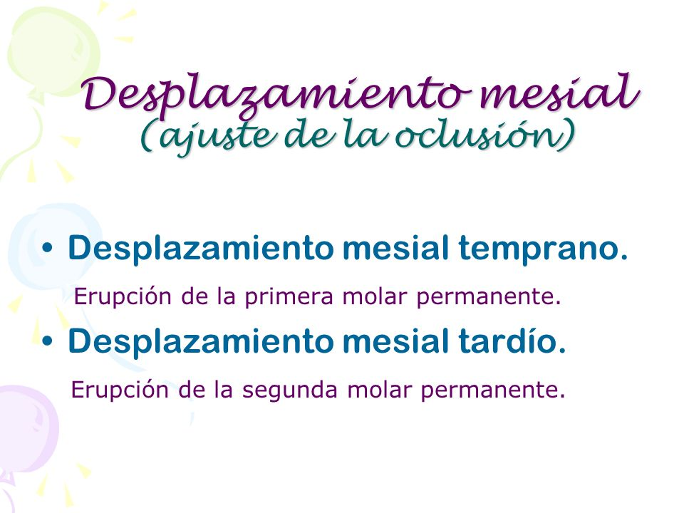 Desplazamiento mesial (ajuste de la oclusión) Desplazamiento mesial temprano. Erupción de la primera molar permanente. Desplazamiento mesial tardío. E
