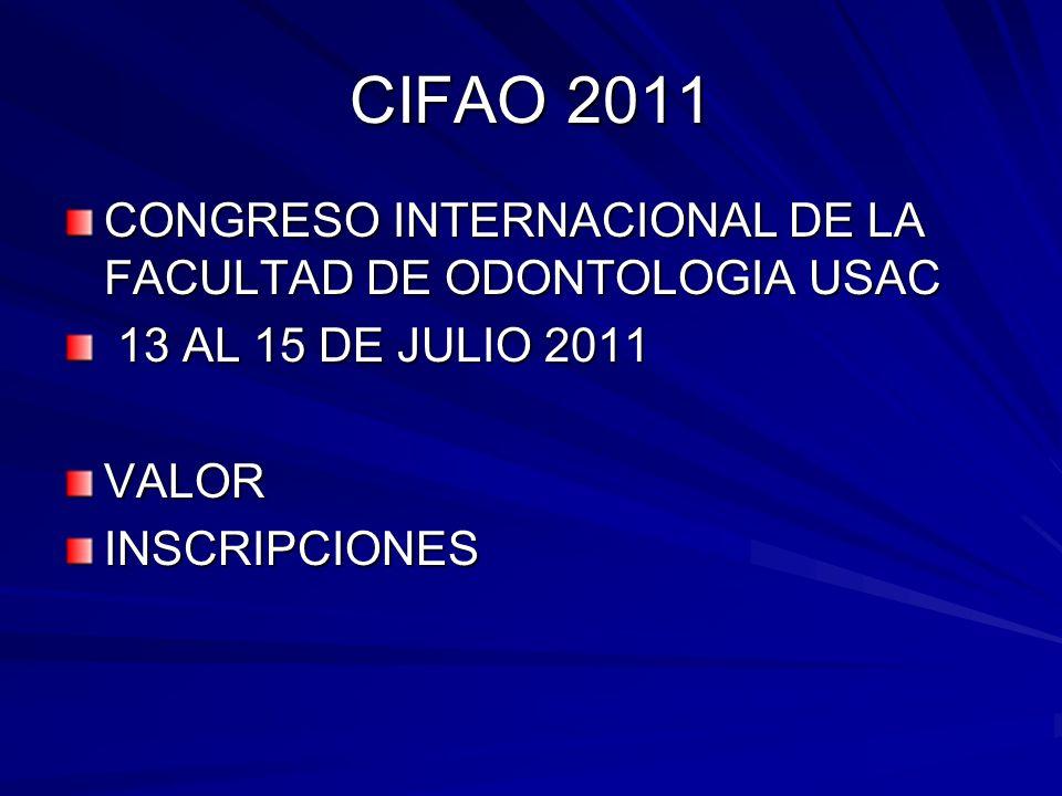 CIFAO 2011 CONGRESO INTERNACIONAL DE LA FACULTAD DE ODONTOLOGIA USAC 13 AL 15 DE JULIO 2011 13 AL 15 DE JULIO 2011VALORINSCRIPCIONES