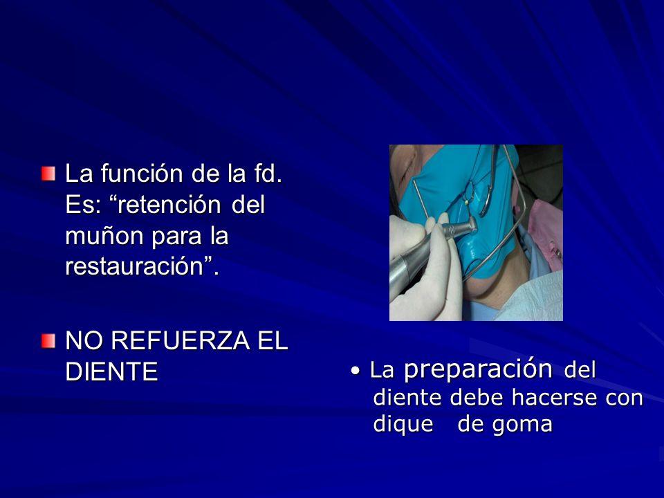 La función de la fd. Es: retención del muñon para la restauración. NO REFUERZA EL DIENTE La preparación del La preparación del diente debe hacerse con