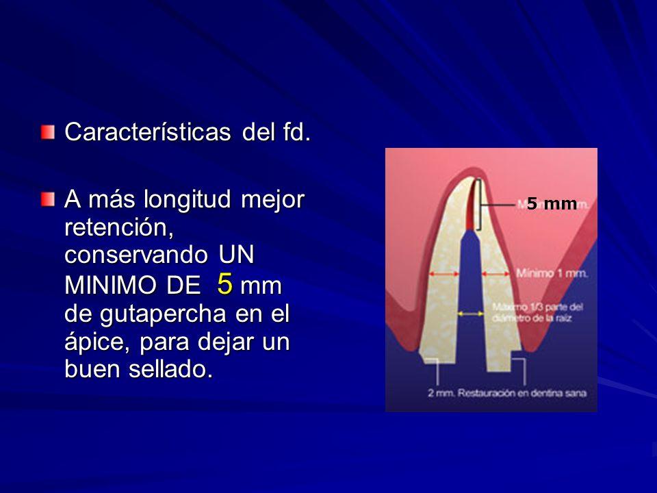 Características del fd. A más longitud mejor retención, conservando UN MINIMO DE 5 mm de gutapercha en el ápice, para dejar un buen sellado. 5 mm