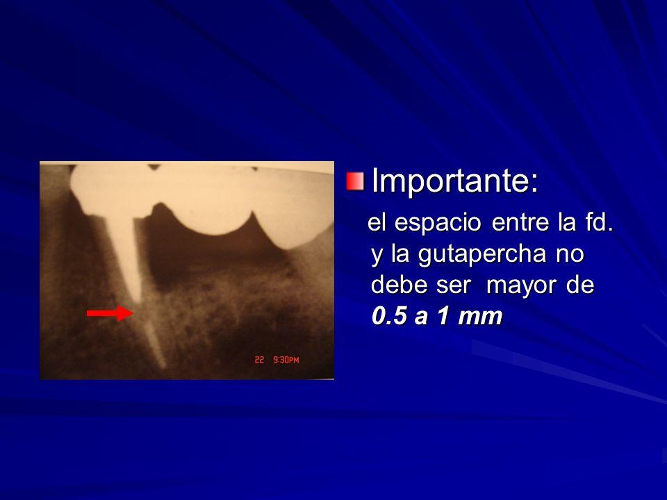 Importante: el espacio entre la fd. y la gutapercha no debe ser mayor de 0.5 a 1 mm el espacio entre la fd. y la gutapercha no debe ser mayor de 0.5 a