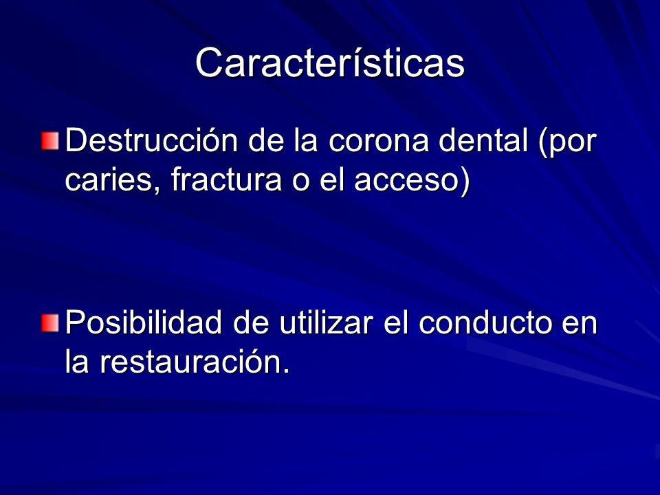 Características Destrucción de la corona dental (por caries, fractura o el acceso) Posibilidad de utilizar el conducto en la restauración.