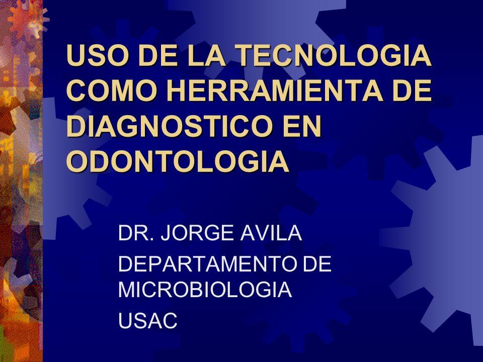 USO DE LA TECNOLOGIA COMO HERRAMIENTA DE DIAGNOSTICO EN ODONTOLOGIA DR. JORGE AVILA DEPARTAMENTO DE MICROBIOLOGIA USAC