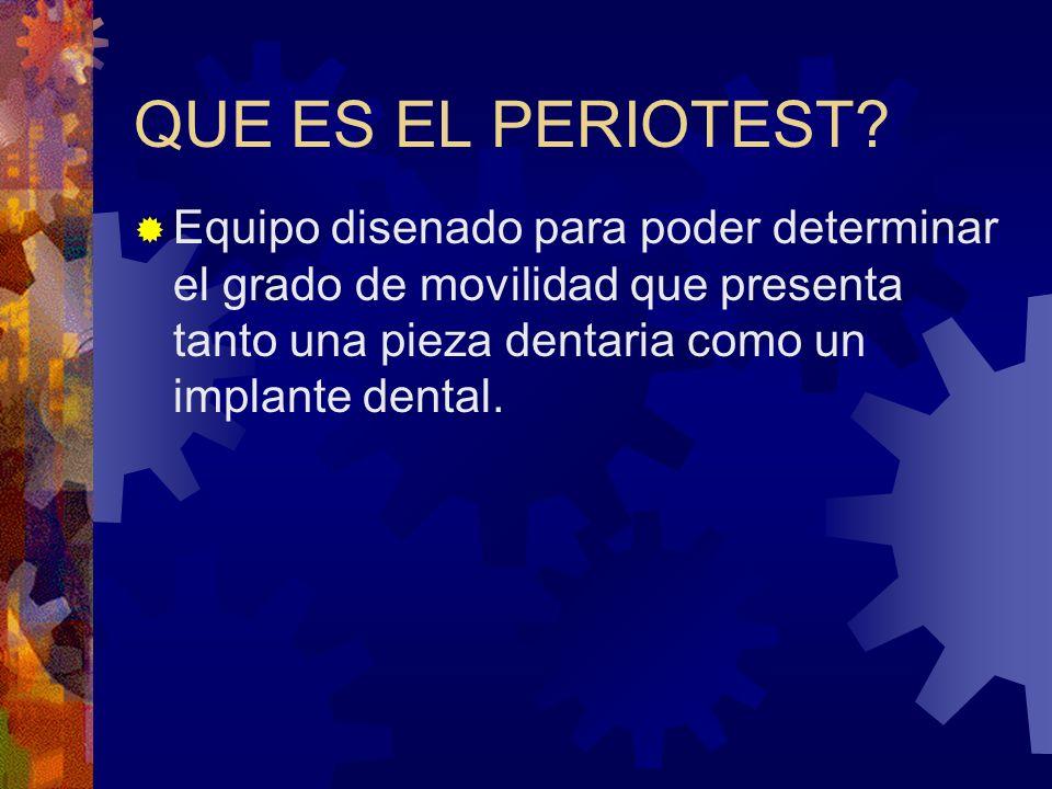 QUE ES EL PERIOTEST? Equipo disenado para poder determinar el grado de movilidad que presenta tanto una pieza dentaria como un implante dental.