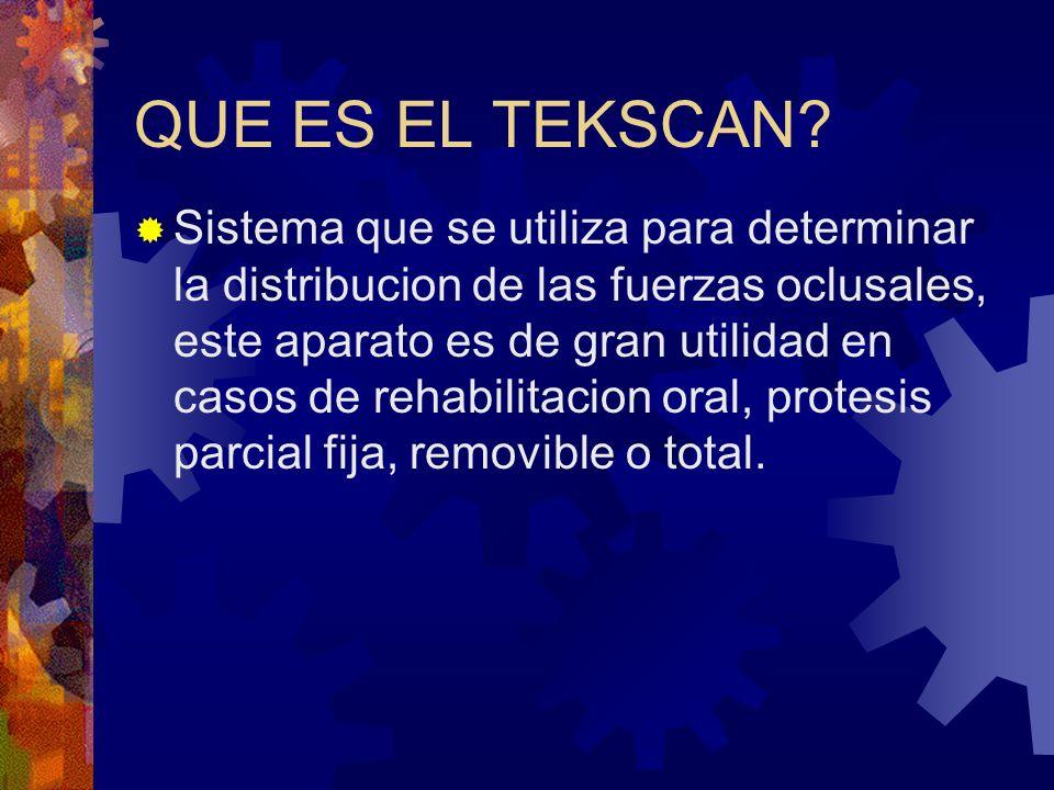 QUE ES EL TEKSCAN? Sistema que se utiliza para determinar la distribucion de las fuerzas oclusales, este aparato es de gran utilidad en casos de rehab