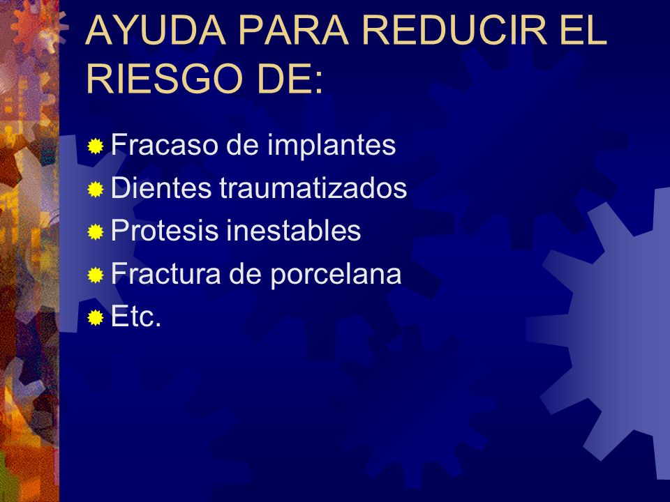 AYUDA PARA REDUCIR EL RIESGO DE: Fracaso de implantes Dientes traumatizados Protesis inestables Fractura de porcelana Etc.