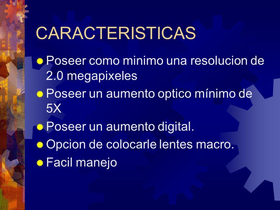 CARACTERISTICAS Poseer como minimo una resolucion de 2.0 megapixeles Poseer un aumento optico mínimo de 5X Poseer un aumento digital. Opcion de coloca
