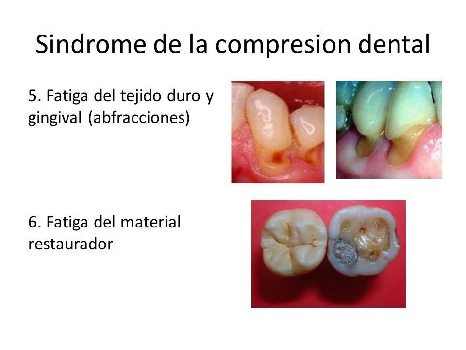 Sindrome de la compresion dental 5. Fatiga del tejido duro y gingival (abfracciones) 6. Fatiga del material restaurador