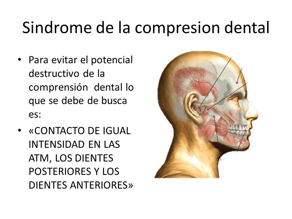 Sindrome de la compresion dental Para evitar el potencial destructivo de la comprensión dental lo que se debe de busca es: «CONTACTO DE IGUAL INTENSID