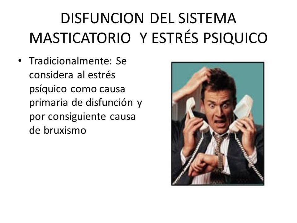 DISFUNCION DEL SISTEMA MASTICATORIO Y ESTRÉS PSIQUICO Tradicionalmente: Se considera al estrés psíquico como causa primaria de disfunción y por consig