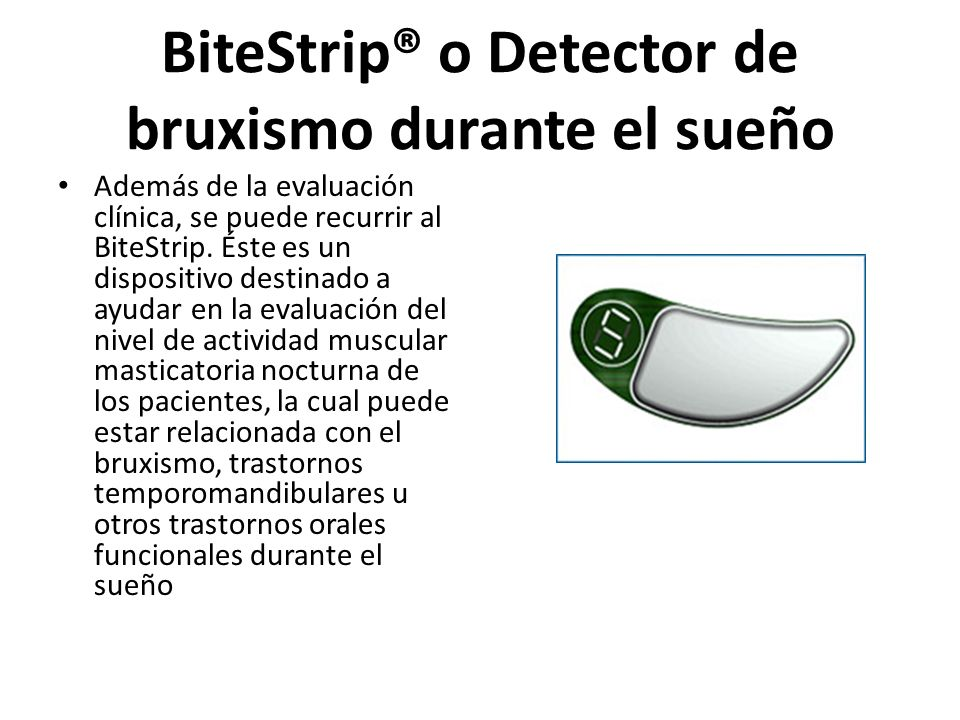 BiteStrip® o Detector de bruxismo durante el sueño Además de la evaluación clínica, se puede recurrir al BiteStrip. Éste es un dispositivo destinado a