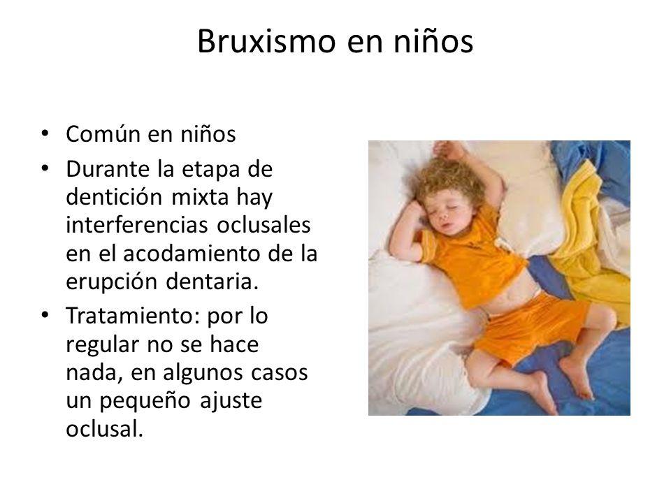 Bruxismo en niños Común en niños Durante la etapa de dentición mixta hay interferencias oclusales en el acodamiento de la erupción dentaria. Tratamien