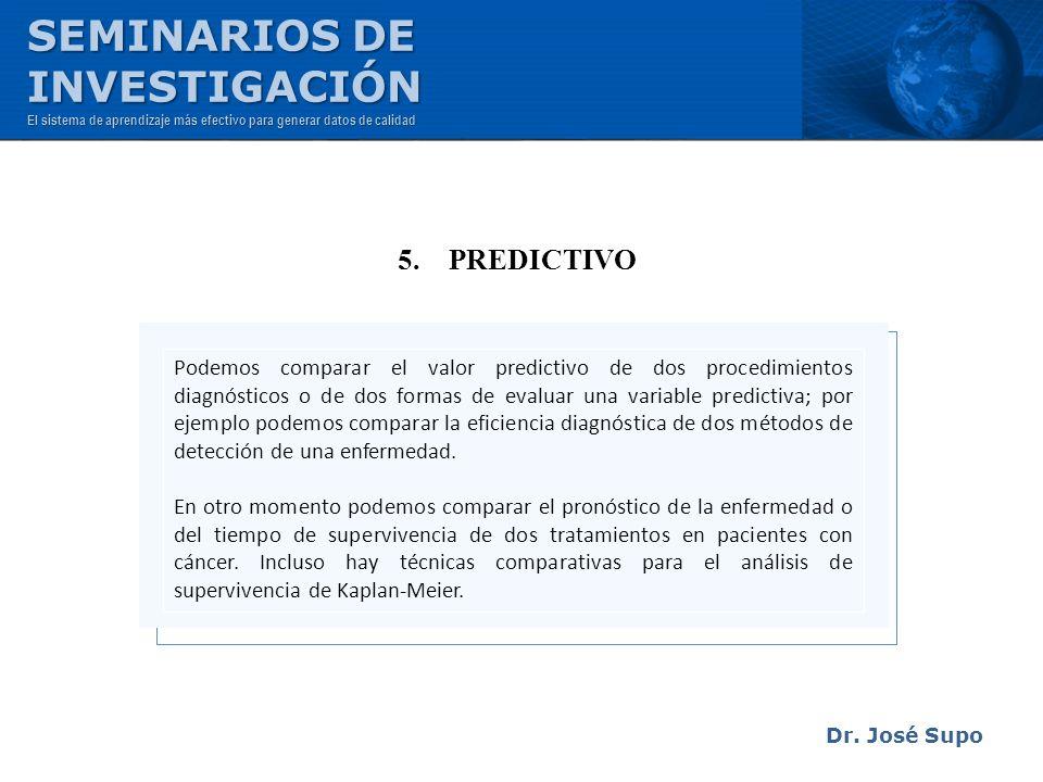 Dr. José Supo 5. PREDICTIVO Podemos comparar el valor predictivo de dos procedimientos diagnósticos o de dos formas de evaluar una variable predictiva