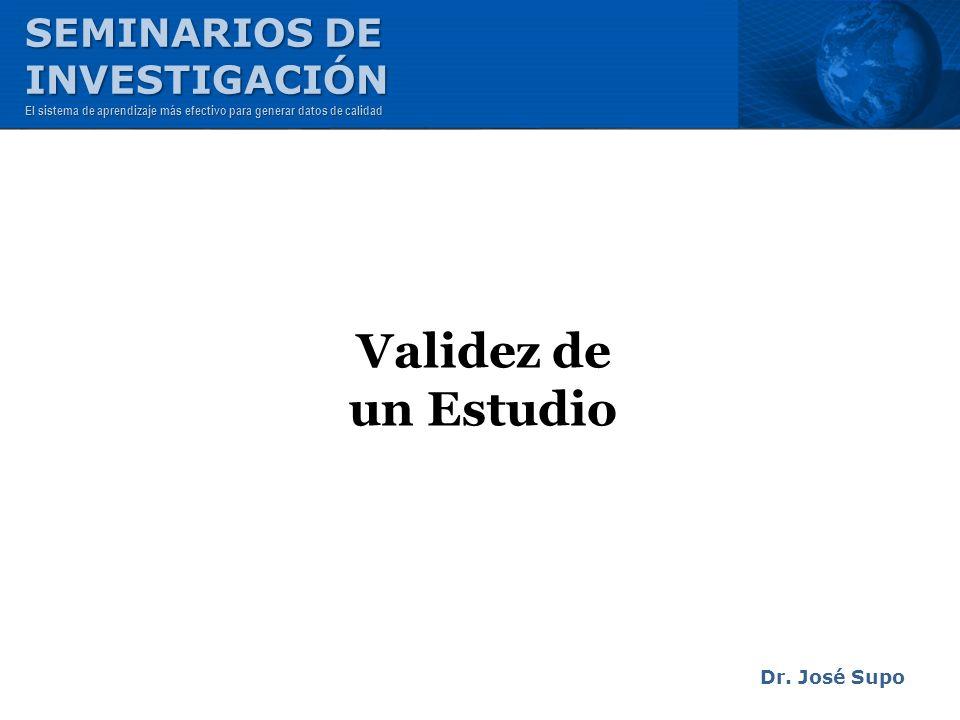 Validez de un Estudio Dr. José Supo SEMINARIOS DE INVESTIGACIÓN El sistema de aprendizaje más efectivo para generar datos de calidad