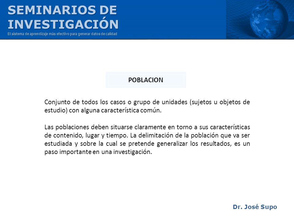 Dr. José Supo Conjunto de todos los casos o grupo de unidades (sujetos u objetos de estudio) con alguna característica común. Las poblaciones deben si