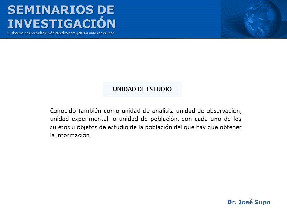 Dr. José Supo Conocido también como unidad de análisis, unidad de observación, unidad experimental, o unidad de población, son cada uno de los sujetos
