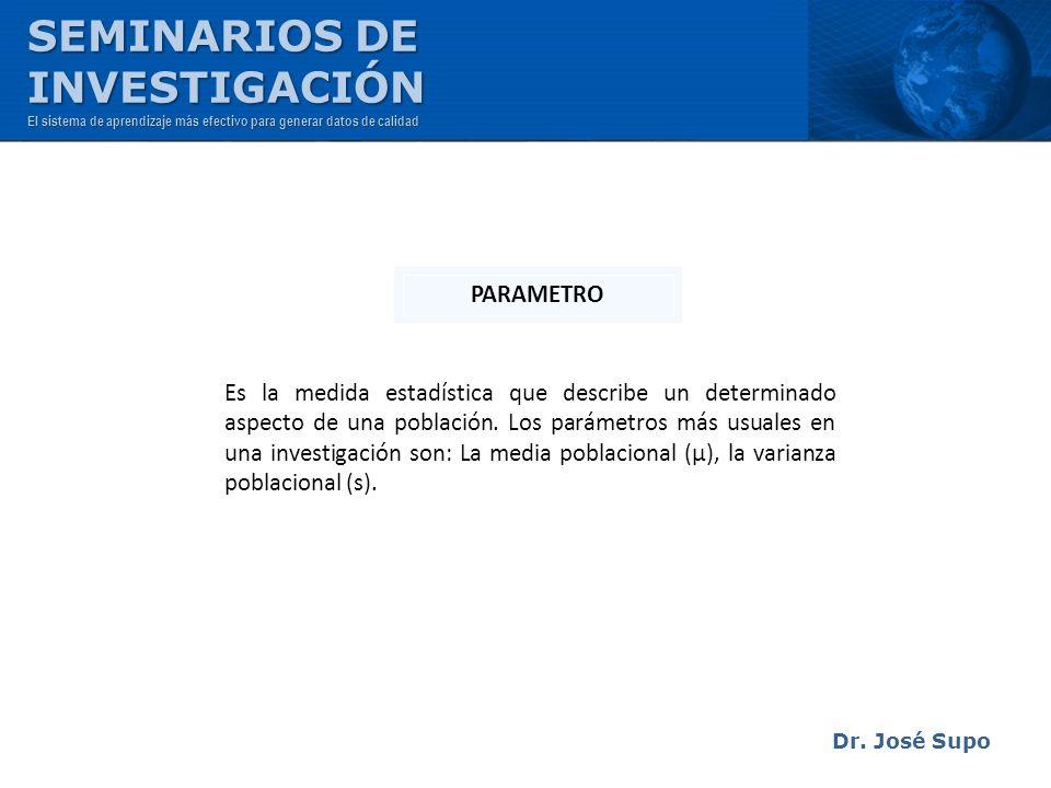 Dr. José Supo Es la medida estadística que describe un determinado aspecto de una población. Los parámetros más usuales en una investigación son: La m