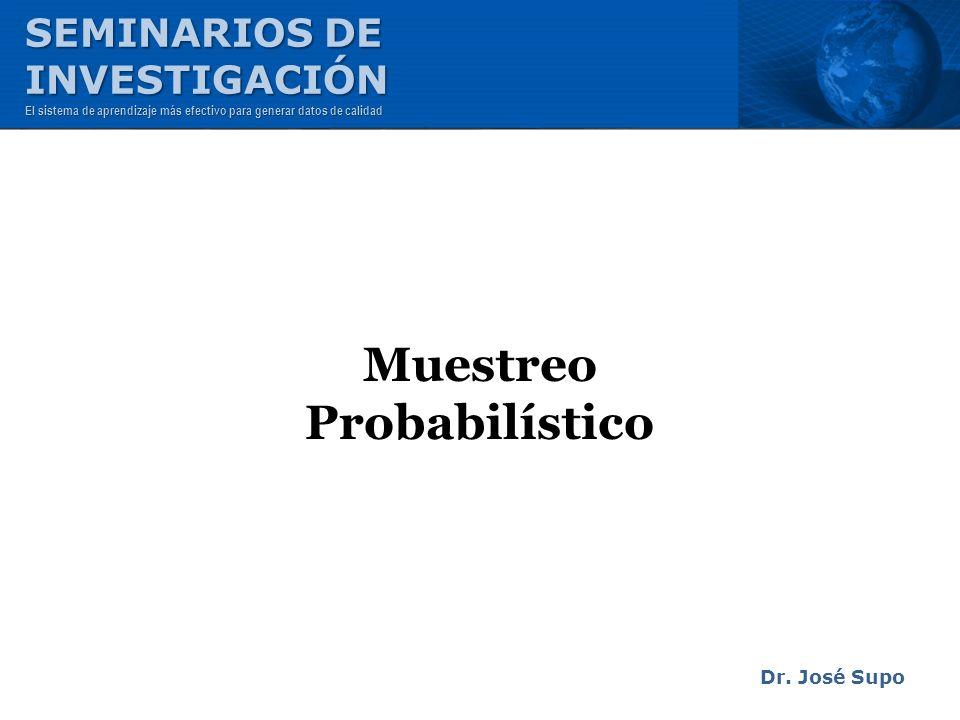 Muestreo Probabilístico Dr. José Supo SEMINARIOS DE INVESTIGACIÓN El sistema de aprendizaje más efectivo para generar datos de calidad