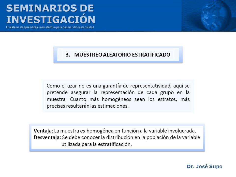 Dr. José Supo Como el azar no es una garantía de representatividad, aquí se pretende asegurar la representación de cada grupo en la muestra. Cuanto má