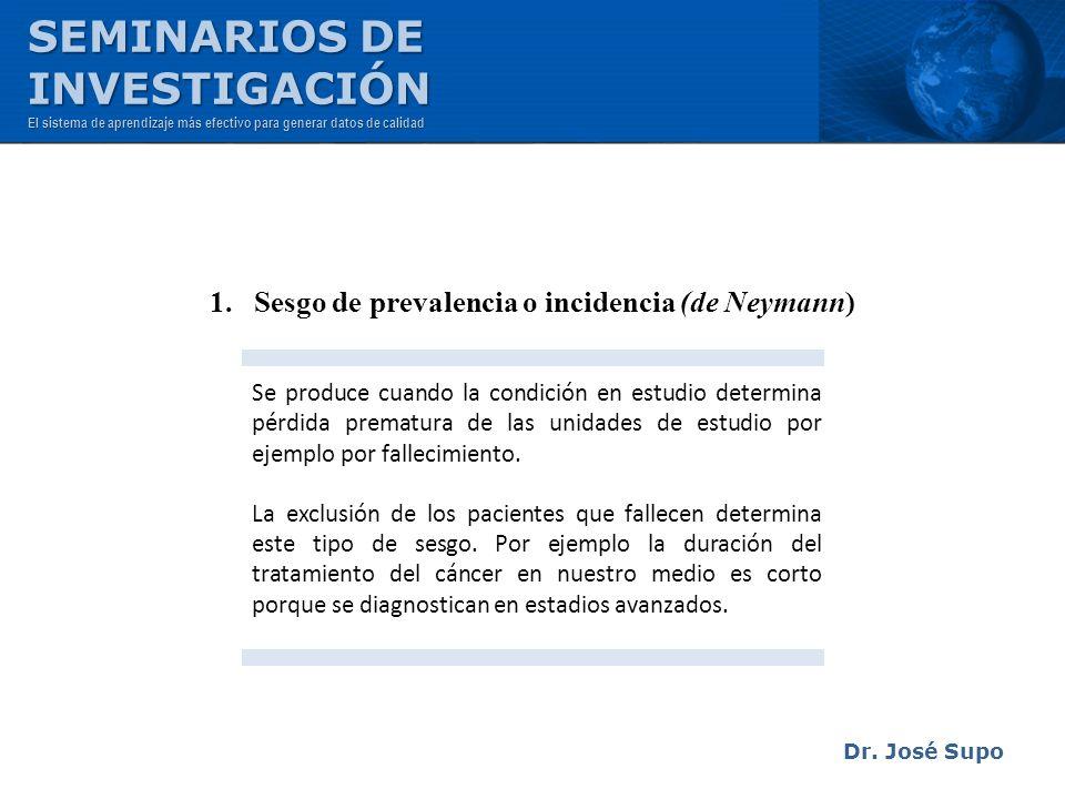 Dr. José Supo 1. Sesgo de prevalencia o incidencia (de Neymann) Se produce cuando la condición en estudio determina pérdida prematura de las unidades