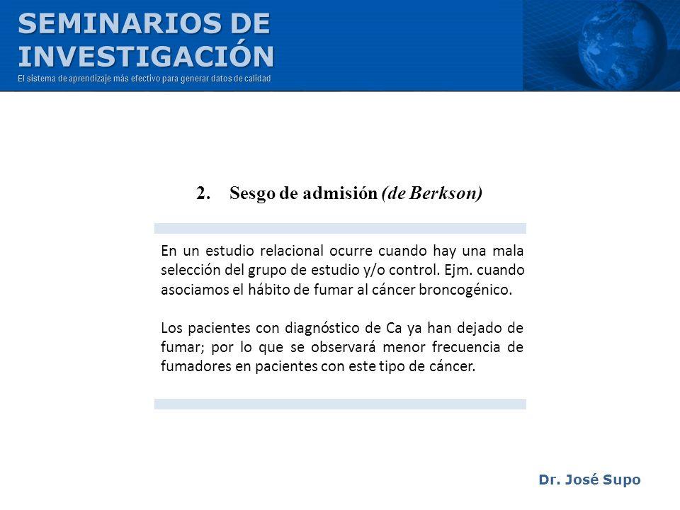 Dr. José Supo 2. Sesgo de admisión (de Berkson) En un estudio relacional ocurre cuando hay una mala selección del grupo de estudio y/o control. Ejm. c