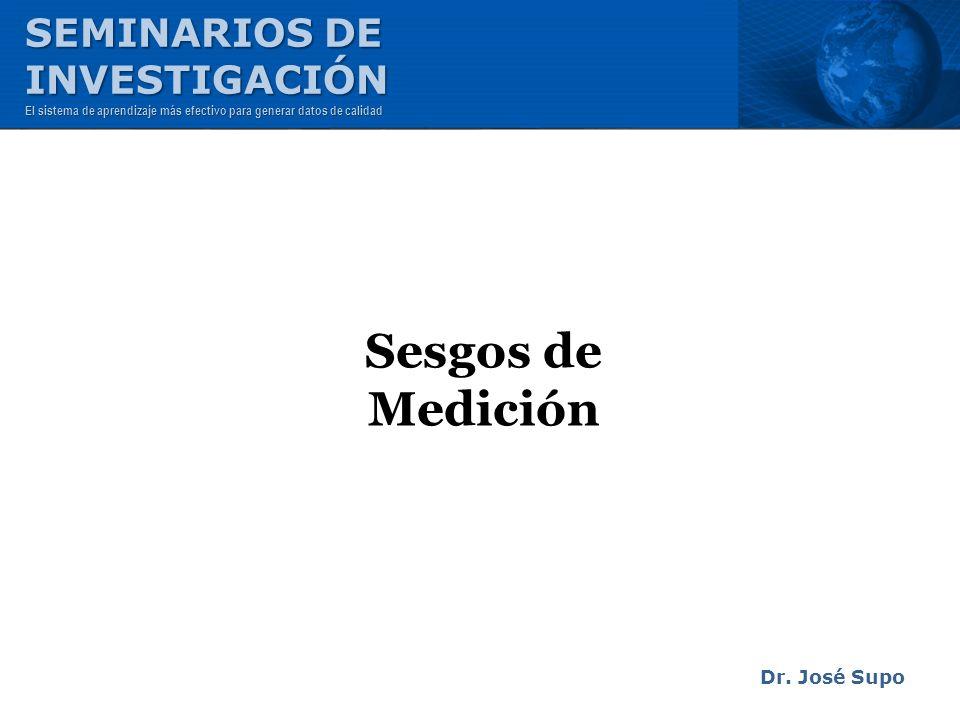 Sesgos de Medición Dr. José Supo SEMINARIOS DE INVESTIGACIÓN El sistema de aprendizaje más efectivo para generar datos de calidad