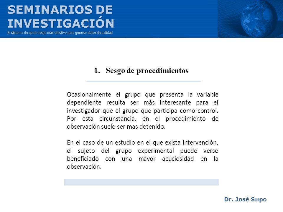 Dr. José Supo 1. Sesgo de procedimientos Ocasionalmente el grupo que presenta la variable dependiente resulta ser más interesante para el investigador